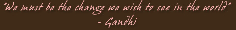 we must be the change we wish to see in the world - Gandhi